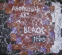ABORIGINAL ART IS A BLACK THING